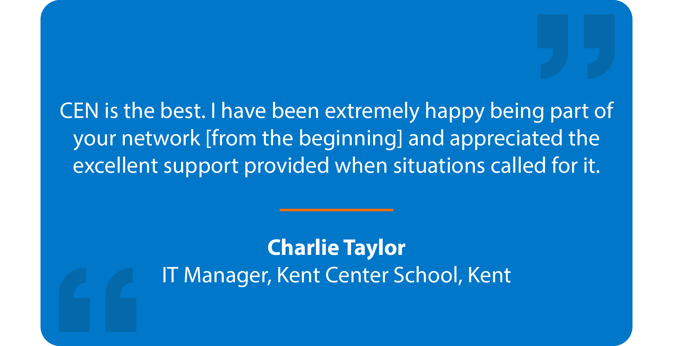 Blue box with quote that reads: CEN is the best. I have been extremely happy being part of your network [from the beginning] and appreciated the excellent support provided when situations called for it. Charlie Taylor IT Manager, Kent Center School, Kent