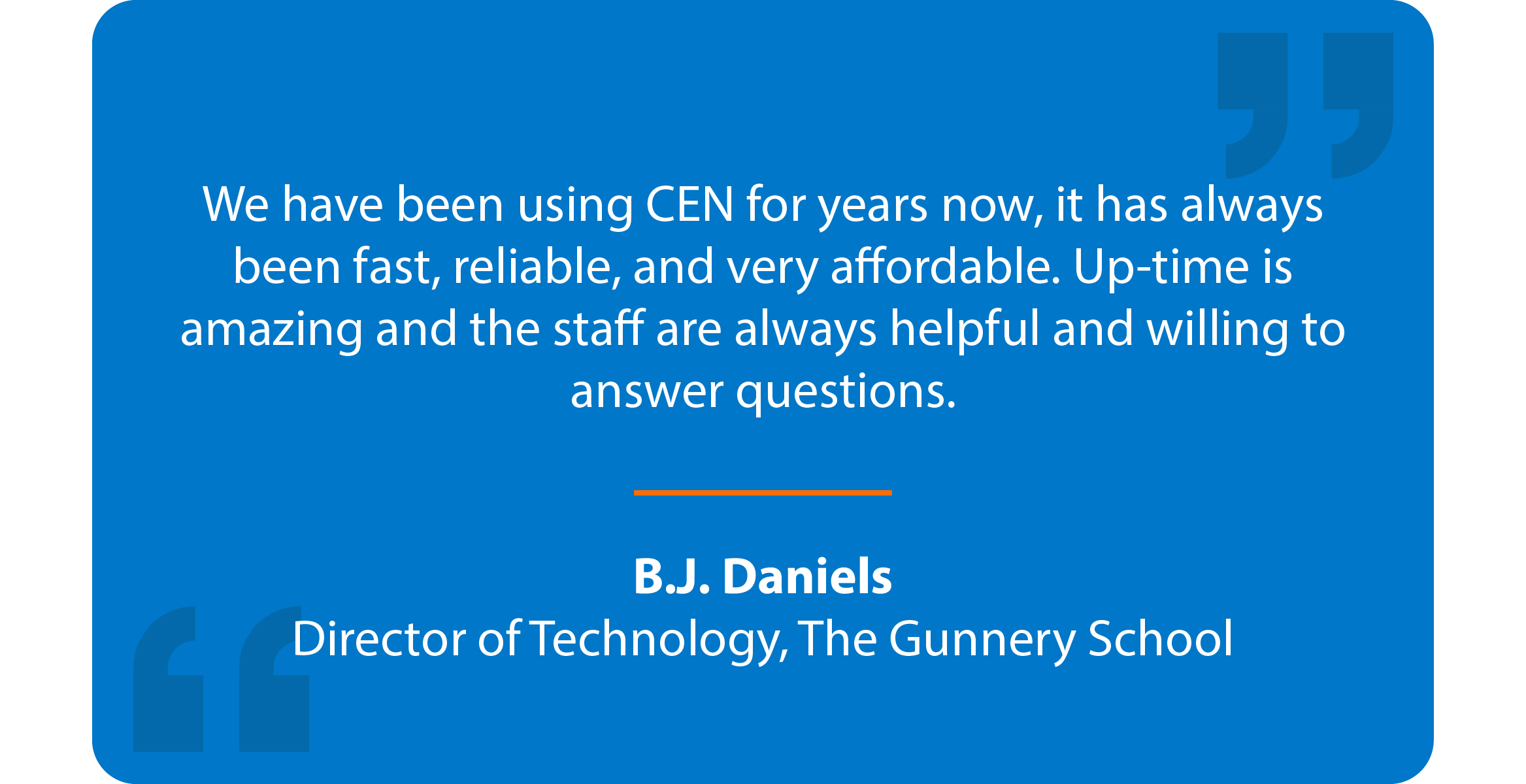 Blue box with quote that reads: We have been using CEN for years now, it has always been fast, reliable, and very affordable. Up-time is amazing and the staff are always helpful and willing to answer questions. B.J. Daniels Director of Technology, The Gunnery School