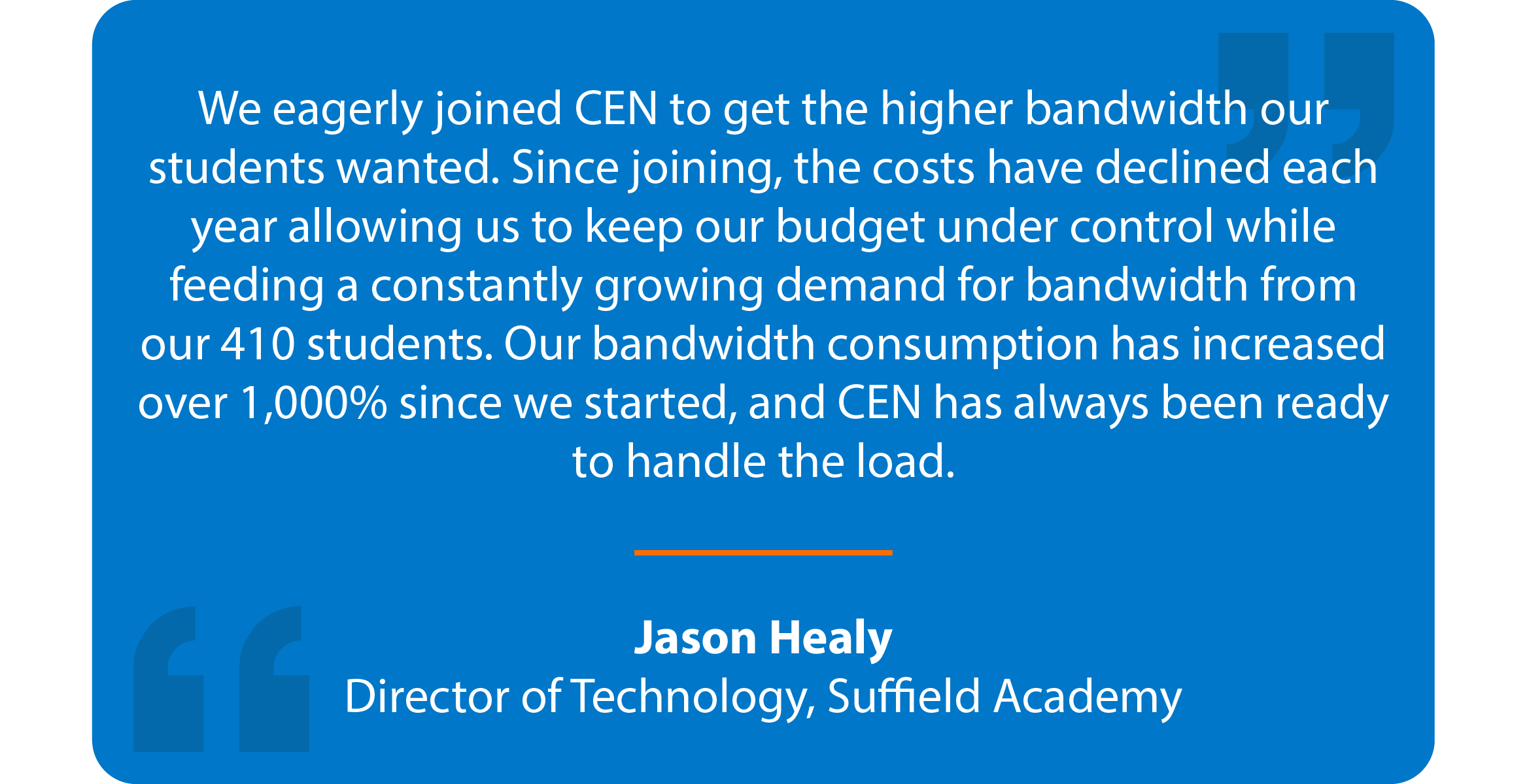 Blue box with quote that reads: We eagerly joined CEN to get the higher bandwidth our students wanted. Since joining, the costs have declined each year allowing us to keep our budget under control while feeding a constantly growing demand for bandwidth from our 410 students. Our bandwidth consumption has increased over 1,000% since we started, and CEN has always been ready to handle the load. Jason Healy Director of Technology, Suffield Academy