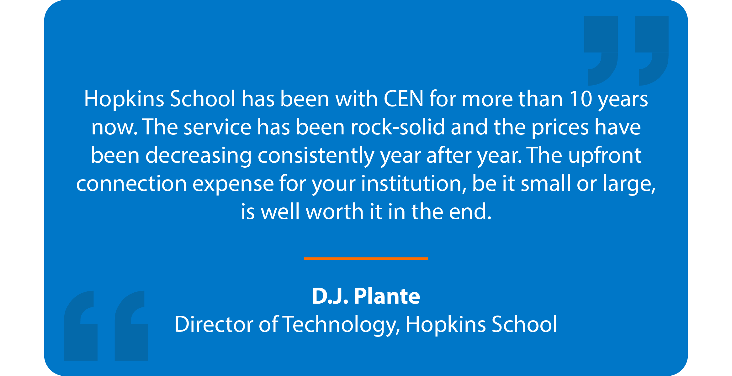 Blue box with quote that reads: Hopkins School has been with CEN for more than 10 years now. The service has been rock-solid and the prices have been decreasing consistently year after year. The upfront connection expense for your institution, be it small or large, is well worth it in the end. D.J. Plante Director of Technology, Hopkins School