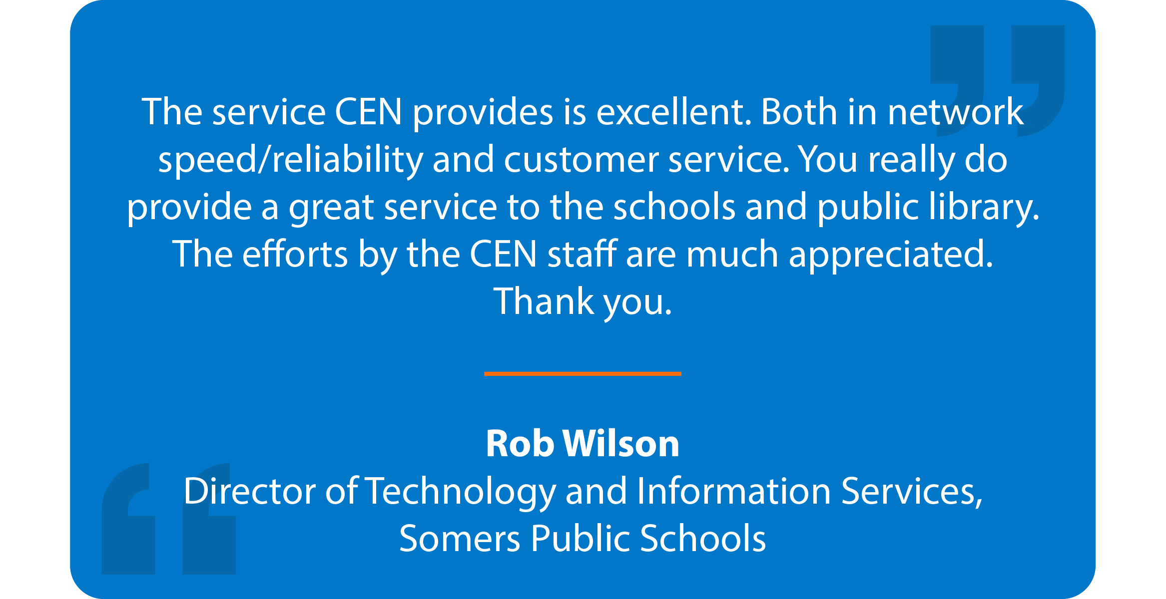 Blue box with quote that reads: The service CEN provides is excellent. Both in network speed/reliability and customer service. You really do provide a great service to the schools and public library. The efforts by the CEN staff are much appreciated. Thank you. Rob Wilson Director of Technology and Information Services, Somers Public Schools