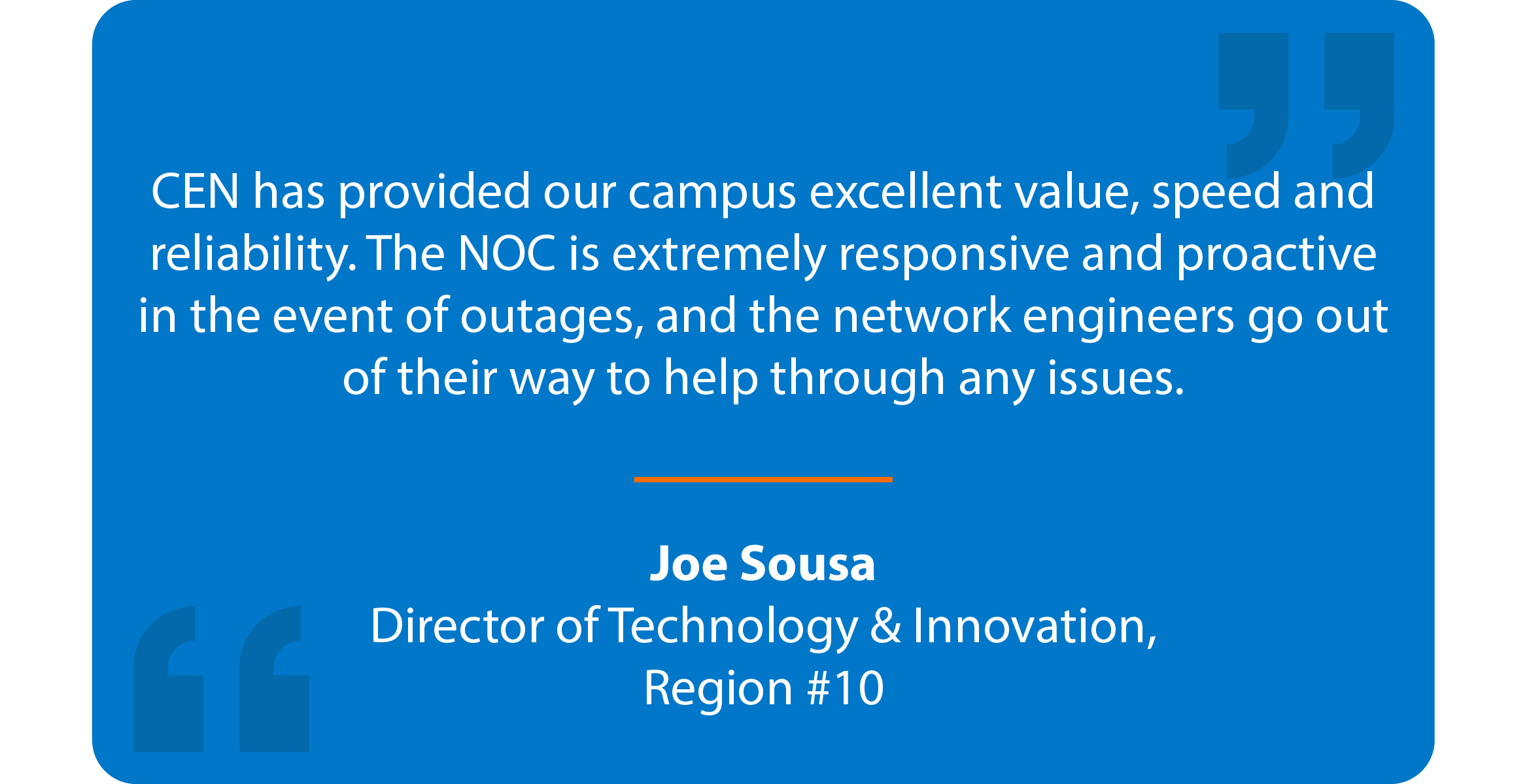 Blue box with a quote that reads: CEN has provided our campus excellent value, speed, and reliability. The NOC is extremely responsive and proactive in the event of outages, and the network engineers go out of their way to help through any issues. Joe Sousa, Director of Technology and Innovation, Region #10