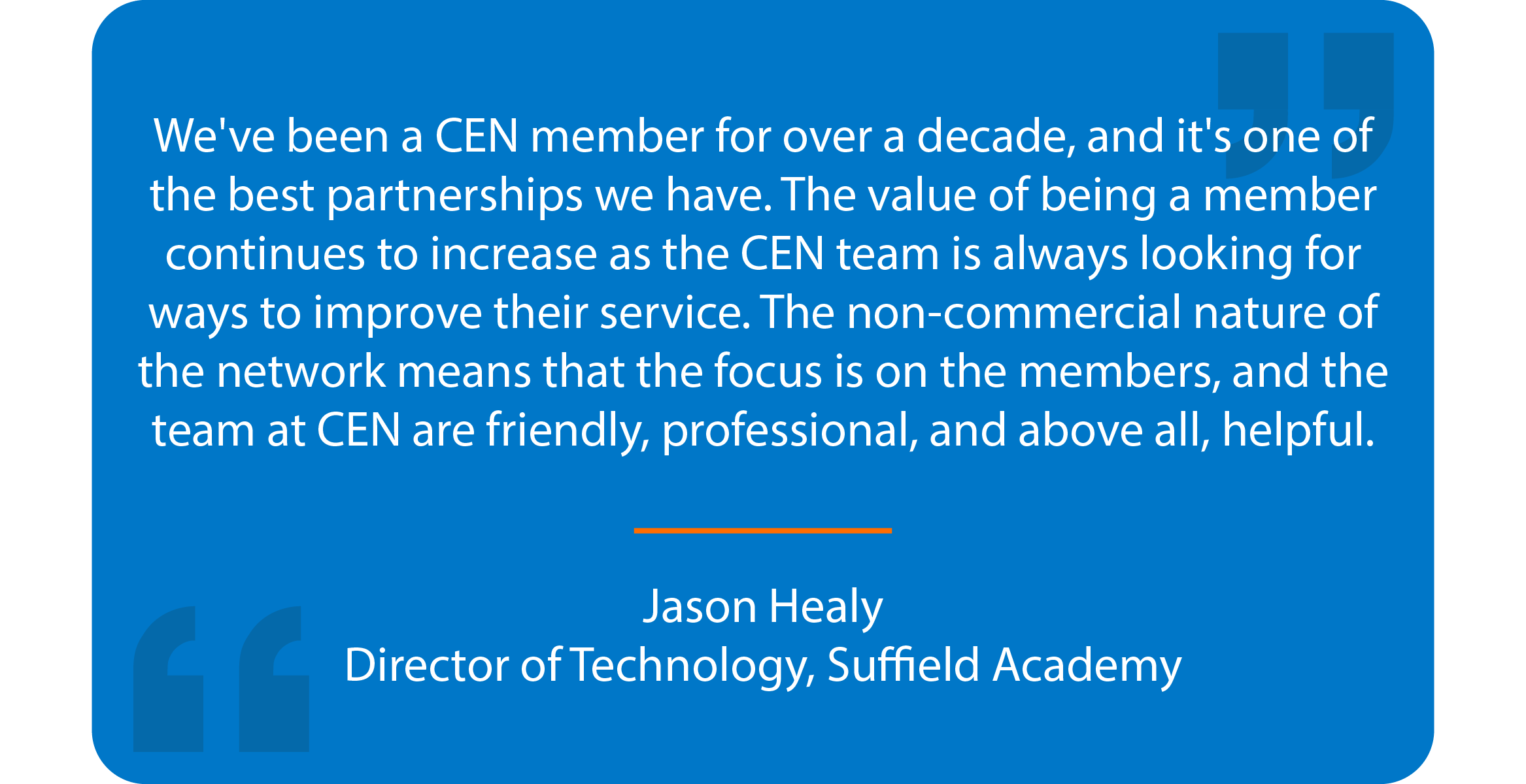 Blue box with quote that reads: We've been a CEN member for over a decade, and it's one of the best partnerships we have. The value of being a member continues to increase as the CEN team is always looking for ways to improve their service. The non-commercial nature of the network means that the focus is on the members, and the team at CEN are friendly, professional, and above all, helpful.   Jason Healy Director of Technology, Suffield Academy